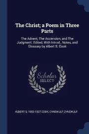 The Christ; A Poem in Three Parts by Albert S 1853-1927 Cook