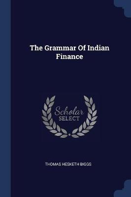 The Grammar of Indian Finance by Thomas Hesketh Biggs