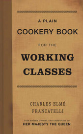 Plain Cookery Book for the Working Classes by Charles Elme Francatelli