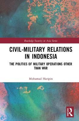 Civil-Military Relations in Indonesia by Muhamad Haripin