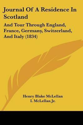 Journal Of A Residence In Scotland: And Tour Through England, France, Germany, Switzerland, And Italy (1834) by Henry Blake McLellan