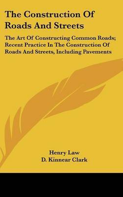 The Construction of Roads and Streets: The Art of Constructing Common Roads; Recent Practice in the Construction of Roads and Streets, Including Pavements by Henry Law