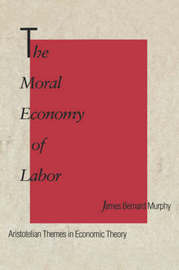 The Moral Economy of Labor by James Bernard Murphy