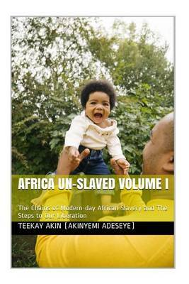Africa Un-Slaved Volume I: The Chains of Modern-Day African Slavery and the Steps to Our Liberation by MR Akinyemi Adebowale Adeseye image