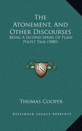 The Atonement, and Other Discourses: Being a Second Series of Plain Pulpit Talk (1880) by Thomas Cooper