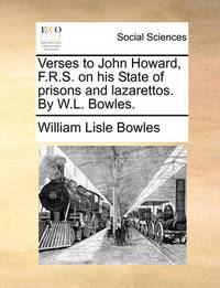 Verses to John Howard, F.R.S. on His State of Prisons and Lazarettos. by W.L. Bowles. by William Lisle Bowles