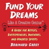 Fund Your Dreams Like a Creative Genius by Brainard Carey