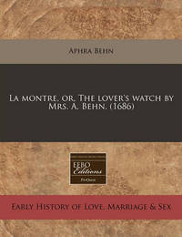 La Montre, Or, the Lover's Watch by Mrs. A. Behn. (1686) by Aphra Behn
