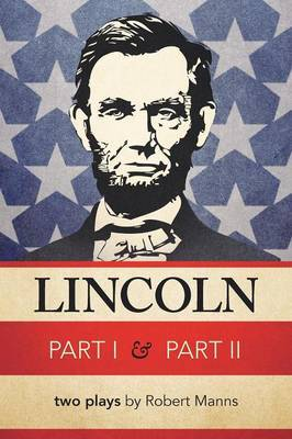 Lincoln Part I & Part II : Two Plays by Robert Manns by Robert Manns