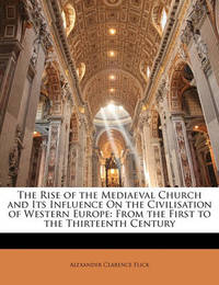The Rise of the Mediaeval Church and Its Influence on the Civilisation of Western Europe: From the First to the Thirteenth Century by Alexander Clarence Flick