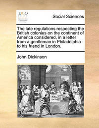 The Late Regulations Respecting the British Colonies on the Continent of America Considered, in a Letter from a Gentleman in Philadelphia to His Frien by John Dickinson