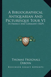 A Bibliographical Antiquarian and Picturesque Tour V1: In France and Germany (1829) by Thomas Frognall Dibdin