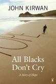 All Blacks Don't Cry: A Story of Hope by John Kirwan