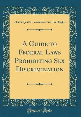 A Guide to Federal Laws Prohibiting Sex Discrimination (Classic Reprint) by United States Commission on CIVI Rights
