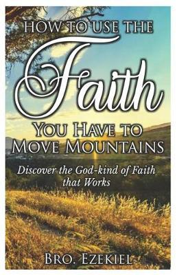 How to use the faith you have to move mountains by Bro Ezekiel