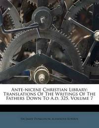 Ante-Nicene Christian Library: Translations of the Writings of the Fathers Down to A.D. 325, Volume 7 by Sir James Donaldson