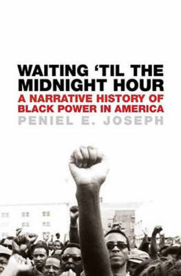 Waiting 'til the Midnight Hour: A Narrative History of Black Power in America by Peniel E Joseph