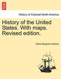 History of the United States. with Maps. Vol. II, Revised Edition. by Elisha Benjamin Andrews