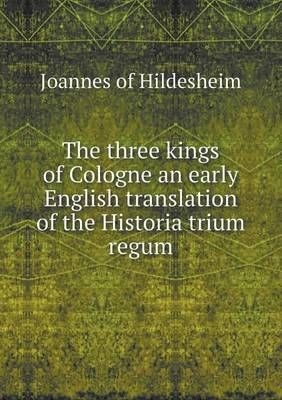 The Three Kings of Cologne an Early English Translation of the Historia Trium Regum by Joannes (of Hildesheim)
