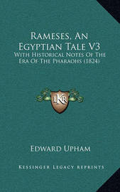 Rameses, an Egyptian Tale V3: With Historical Notes of the Era of the Pharaohs (1824) by Edward Upham