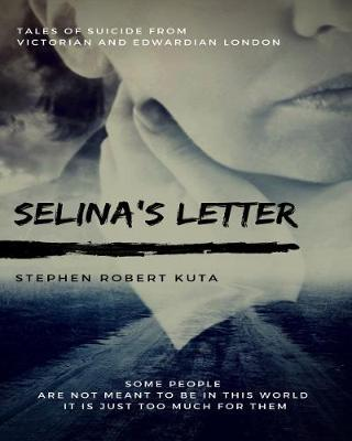 Selina's Letter, Tales of Suicide from Victorian and Edwardian London by Stephen Robert Kuta