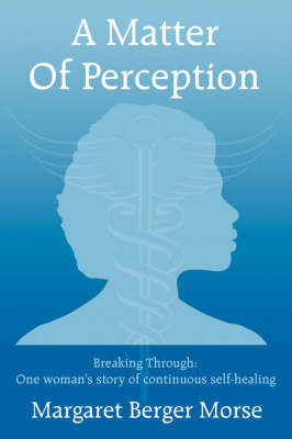A Matter of Perception: Breaking Through: One Woman's Story of Continuous Self-Healing. by Margaret Berger Morse image