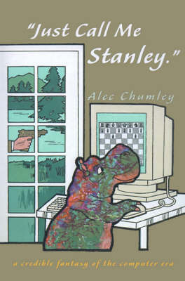 Just Call Me Stanley: A Credible Fantasy of the Computer Era by Alec Chumley