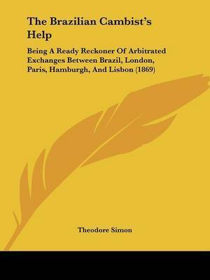The Brazilian Cambist's Help: Being A Ready Reckoner Of Arbitrated Exchanges Between Brazil, London, Paris, Hamburgh, And Lisbon (1869) by Theodore Simon