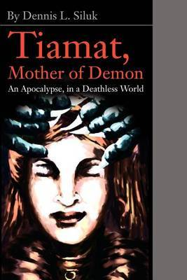 Tiamat, Mother of Demon: An Apocalypse, in a Deathless World by Dennis L Siluk image