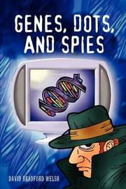 Genes, Dots, and Spies by David Bradford Welsh