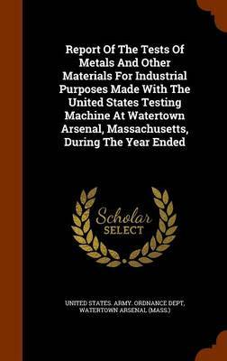 Report of the Tests of Metals and Other Materials for Industrial Purposes Made with the United States Testing Machine at Watertown Arsenal, Massachusetts, During the Year Ended