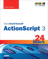 Sams Teach Yourself ActionScript 3 in 24 Hours by Phillip Kerman