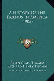 A History of the Friends in America (1905) a History of the Friends in America (1905) by Allen Clapp Thomas