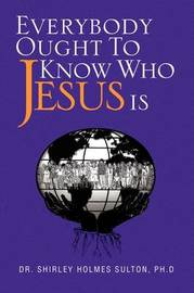 Everybody Ought to Know Who Jesus Is by Dr. Shirley Holmes Ph.D Sulton