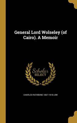General Lord Wolseley (of Cairo). a Memoir by Charles Rathbone 1837-1918 Low