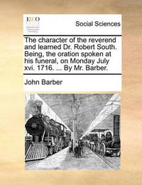 The Character of the Reverend and Learned Dr. Robert South. Being, the Oration Spoken at His Funeral, on Monday July XVI. 1716. ... by Mr. Barber by John Barber