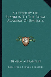 A Letter by Dr. Franklin to the Royal Academy of Brussels by Benjamin Franklin