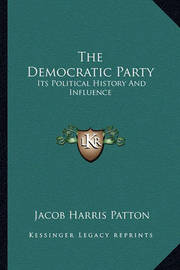 The Democratic Party: Its Political History and Influence by Jacob Harris Patton