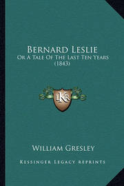 Bernard Leslie: Or a Tale of the Last Ten Years (1843) by William Gresley