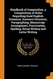 Handbook of Composition, a Compendium of Rules Regarding Good English, Grammar, Sentence Structure, Paragraphing, Manuscript Arrangement, Punctuation, Spelling, Essay Writing and Letter Writing by Edwin Campbell Woolley