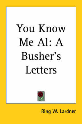 You Know Me Al: A Busher's Letters by Ring W. Lardner