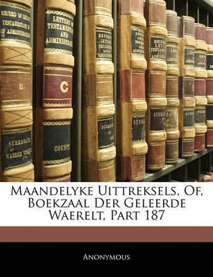 Maandelyke Uittreksels, Of, Boekzaal Der Geleerde Waerelt, Part 187 by * Anonymous