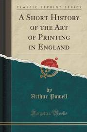 A Short History of the Art of Printing in England (Classic Reprint) by Arthur Powell