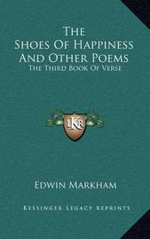 The Shoes of Happiness and Other Poems: The Third Book of Verse by Edwin Markham