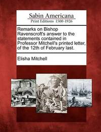 Remarks on Bishop Ravenscroft's Answer to the Statements Contained in Professor Mitchell's Printed Letter, of the 12th of February Last. by Elisha Mitchell