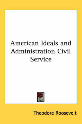 American Ideals and Administration Civil Service by Theodore Roosevelt image