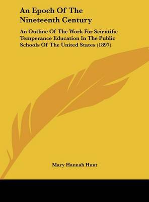 An Epoch of the Nineteenth Century: An Outline of the Work for Scientific Temperance Education in the Public Schools of the United States (1897) by Mary Hannah Hunt image