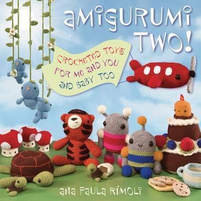 Amigurumi Two!: Crocheted Toys for Me and You and Baby Too by Ana Paula Rimoli