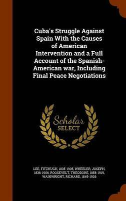 Cuba's Struggle Against Spain with the Causes of American Intervention and a Full Account of the Spanish-American War, Including Final Peace Negotiations by Fitzhugh Lee image