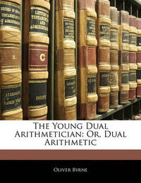 The Young Dual Arithmetician: Or, Dual Arithmetic by Oliver Byrne